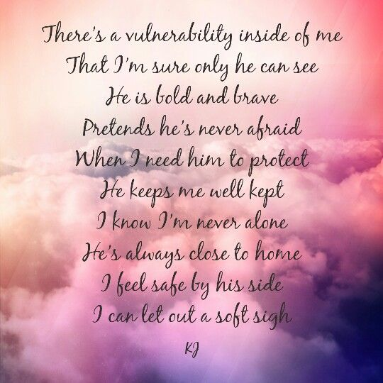 There's a vulnerability inside of me That I'm sure only he can see  He is bold and brave Pretends he's never afraid When I need him to protect He keeps me well kept I know I'm never alone He's always close to home  I feel safe by his side I can let out a soft sigh #aQuotebyKJ #love #babe
