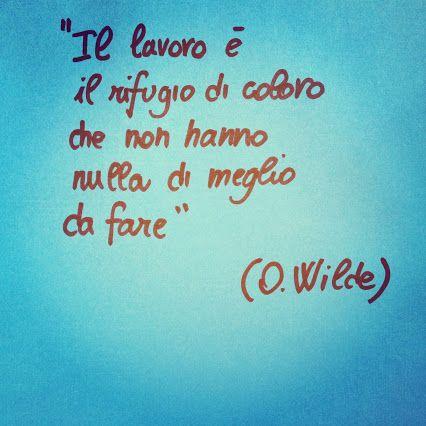 Il lavoro è il rifugio di coloro che non hanno di meglio da fare. Oscar Wilde~Work is the refuge of those who have nothing better to do~