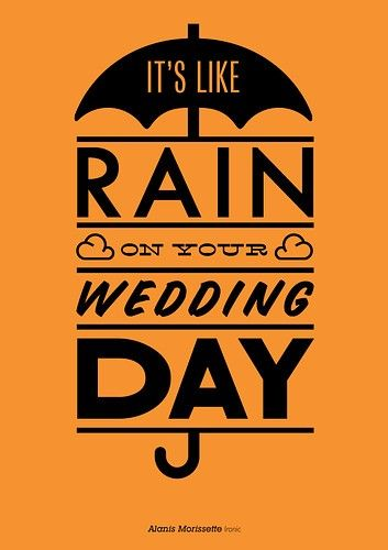 Ironic by Alanis Morissette  It rained on our wedding day, and really it didn't matter. Love. Marriage. Happy.