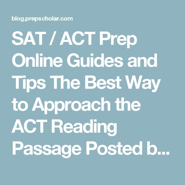 SAT / ACT Prep Online Guides and Tips  The Best Way to Approach the ACT Reading Passage   Posted by Rebecca Safier | May 13, 2015 7:00:00 PM ACT STRATEGIES, ACT READING         Last year the average Reading score on the ACT was 21.3. With a strategic approach to reading the passages quickly and efficiently, you should be able to break away from this average and boost your scores!  Let's review what you'll see on the ACT Reading section and then talk about the most efficient way to read the…