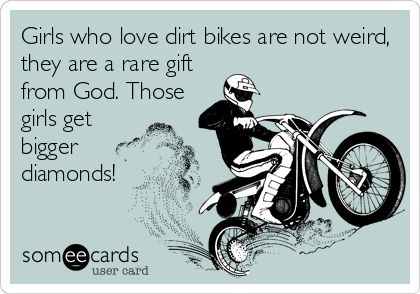 Girls+who+love+dirt+bikes+are+not+weird,+they+are+a+rare+gift+from+God.+Those+girls+get+bigger+diamonds!