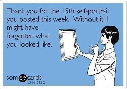 When people take post a bazillion self portraits on Facebook and Instagram. STOP IT!!! You're fishing for compliments!! haha!
