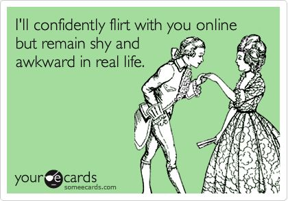 Funny Flirting Ecard: I'll confidently flirt with you online but remain shy and awkward in real life.