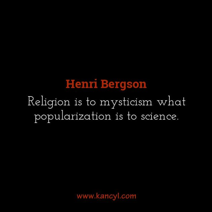 """""""Religion is to mysticism what popularization is to science."""", Henri Bergson"""