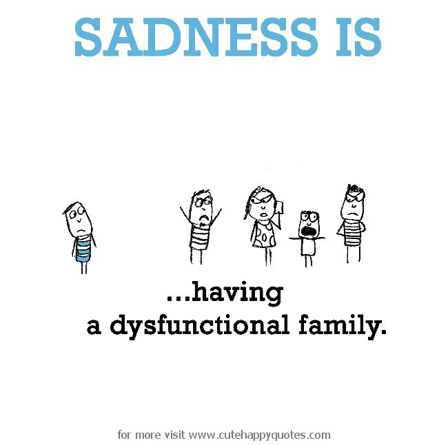 Sadness is, having a dysfunctional family. - Cute Happy Quotes