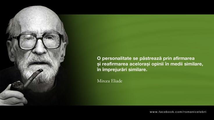 O personalitate se pastreaza prin afirmarea si reafirmarea acelorasi opinii in medii similare, in imprejurari similare. -- Mircea Eliade