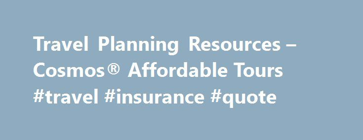 Travel Planning Resources – Cosmos® Affordable Tours #travel #insurance #quote http://travel.remmont.com/travel-planning-resources-cosmos-affordable-tours-travel-insurance-quote/  #travel planning # Travel Planning Resources to Help You Plan the Perfect Tour Below are some resources to help you plan your affordable vacation with Cosmos. You can subscribe to our eNewsletter to get travel information sent to your inbox, click to our Travel Planning Calculator to calculate how to make your…