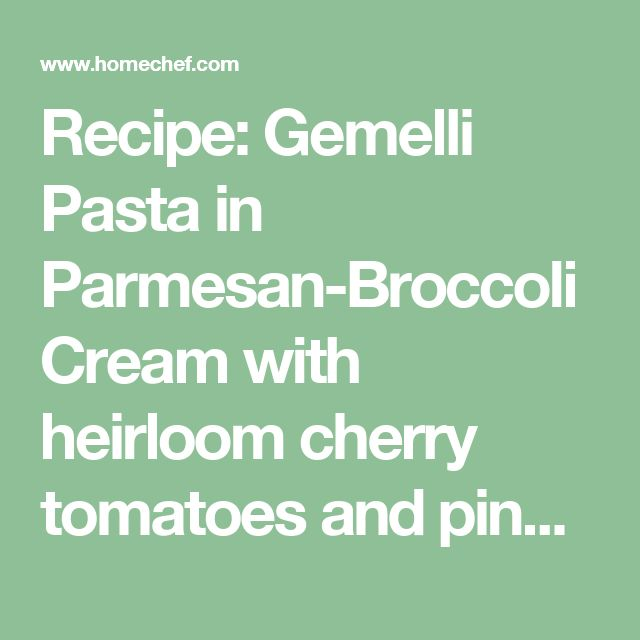 Recipe: Gemelli Pasta in Parmesan-Broccoli Cream with heirloom cherry tomatoes and pine nuts | Home Chef