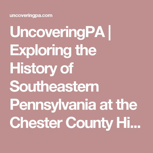 UncoveringPA | Exploring the History of Southeastern Pennsylvania at the Chester County Historical Society Museum - UncoveringPA