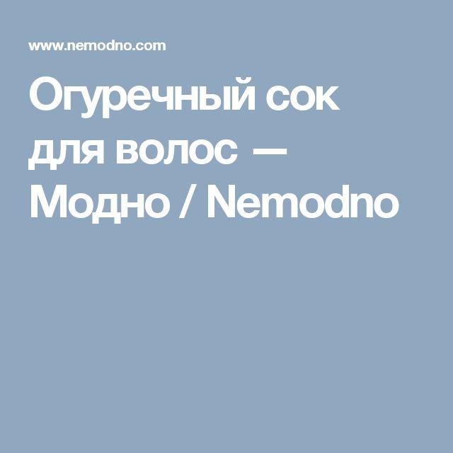 Огуречный сок для волос — Модно / Nemodno