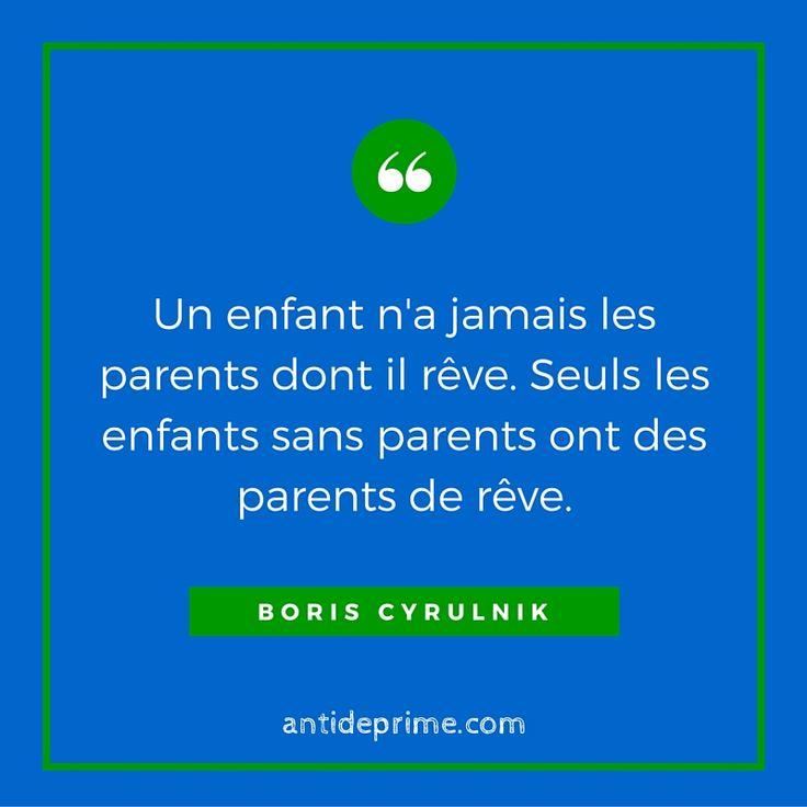 """""""Un enfant n'a jamais les parents dont il rêve. Seuls les enfants sans parents ont des parents de rêve."""" Boris Cyrulnik"""