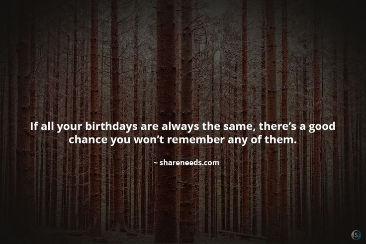 If all your birthdays are always the same, there's a good chance you won't remember any of them.