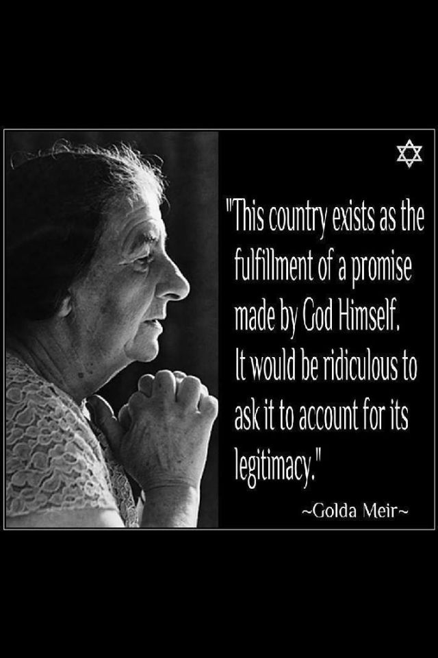 The Lord gave Israel to the Jews. Golda Meir, the first female Prime Minister of Israel thus explains its legitimacy.