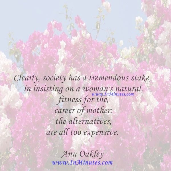 Clearly, society has a tremendous stake in insisting on a woman's natural fitness for the career of mother: the alternatives are all too expensive.  Ann Oakley
