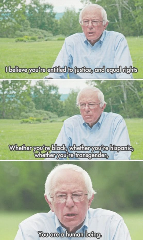 """I believe you're entitled to justice, and equal rights. Whether you're black, whether you're hispanic, whether you're transgender. You are a human being."" - Bernie Sanders"