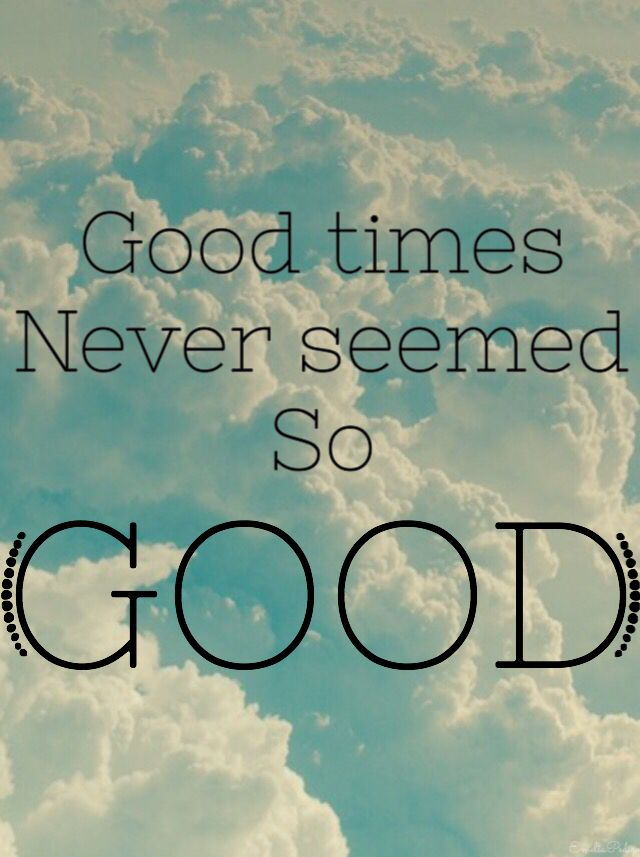 Good times never seemed so good....................