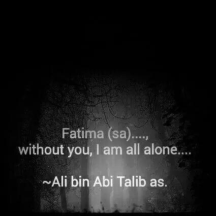 Fatima.. without you, I am all alone. Imam Ali as