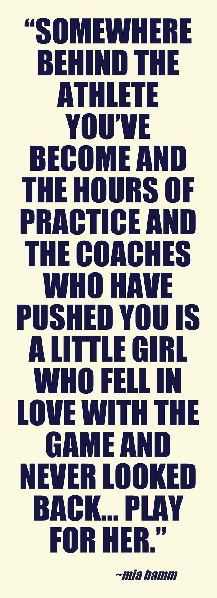 """Somewhere behind the athlete you've become and the hours of practice and the coaches who have pushed you is a little girl who fell in love with the game and never looked back… play for her."" - Mia Hamm"