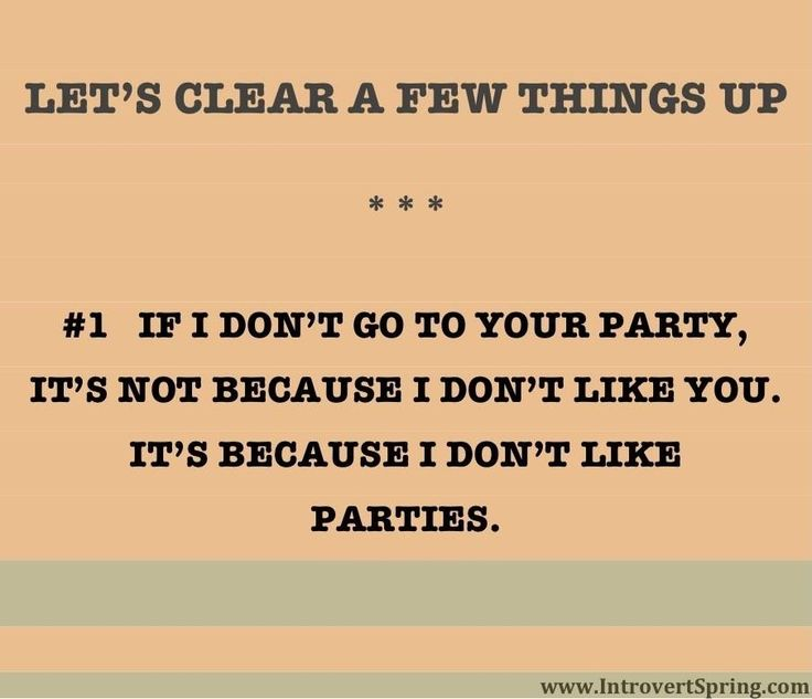 I might be an introvert, but I would go to someone's party, as long as it's a dry party.