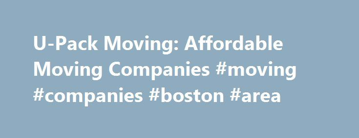 "U-Pack Moving: Affordable Moving Companies #moving #companies #boston #area http://autos.nef2.com/u-pack-moving-affordable-moving-companies-moving-companies-boston-area/  # There s a better way to move Wonderful experience ""I have several friends who are also in the process of moving, and I have heard many horror stories about moving companies. My experience with U-Pack, however, was absolutely wonderful – I appreciated the professional, helpful staff, punctual delivery, and reasonable…"