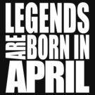 LEGENDS ARE BORN IN APRIL by jamesolomon