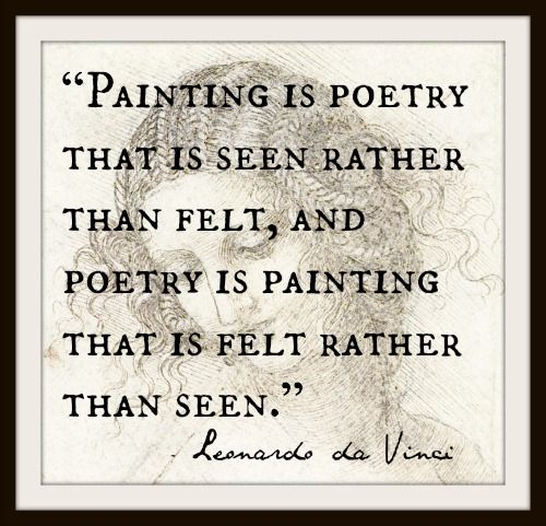 """Painting is poetry that is seen rather than felt, and poetry is painting that is felt rather than seen."" ~ Leonardo da Vinci"