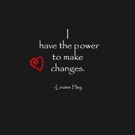 I have the power to make changes. - Louise Hay                                                                                                                                                      More