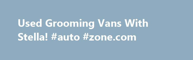 Used Grooming Vans With Stella! #auto #zone.com http://autos.remmont.com/used-grooming-vans-with-stella-auto-zone-com/  #used vans # Wag'n Tails Pet Stylist Elite This is the place to buy or sell used mobile grooming vans, used mobile grooming buses and used mobile grooming trailers. Greetings... Read more >The post Used Grooming Vans With Stella! #auto #zone.com appeared first on Auto.