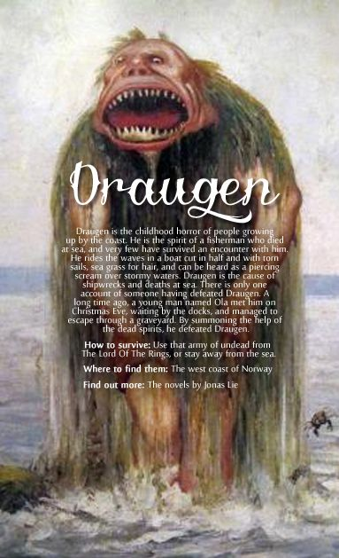 Draugen was originally a dead person, an old man, whether he lived in the heap (the Norse called haugbúi) or set out to haunt the living. In recent folklore, it was customary to limit the shape of a ghost of a dead fish that had driven the sea, and that was not buried in consecrated ground. It was said that he wore leather right, but had a tang vase to head, sailed in a half boat with ripped sails and alerted death for those who saw him or even wanted to pull them down