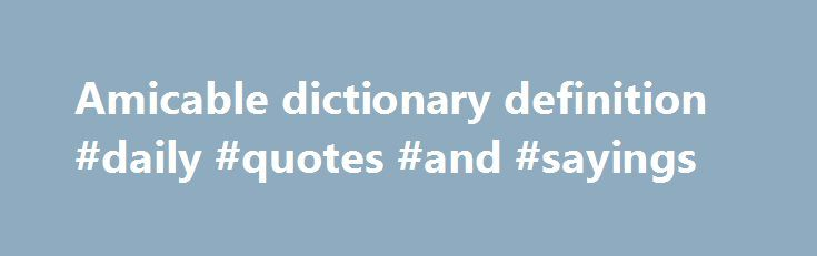 Amicable dictionary definition #daily #quotes #and #sayings http://quote.remmont.com/amicable-dictionary-definition-daily-quotes-and-sayings/  Sentence Examples She at once quitted Nohant, taking with her Solange, and in 1831 an amicable separation was agreed upon, by which her whole estate was surrendered to the husband with the stipulation that she should receive an allowance of £120 a year. AMICABLE NUMBERS, two numbers so related that the sum of the factors […]