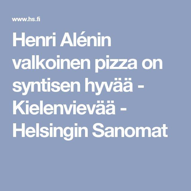 Henri Alénin valkoinen pizza on syntisen hyvää - Kielenvievää - Helsingin Sanomat