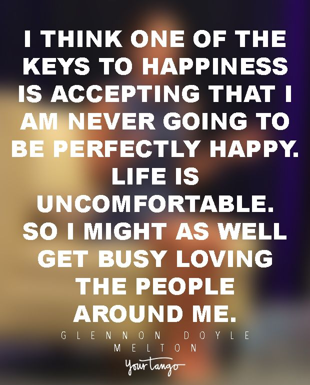 """I think one of the keys to happiness is accepting that I am never going to be perfectly happy. Life is uncomfortable. So I might as well get busy loving the people around me."" —Glennon Doyle Melton"