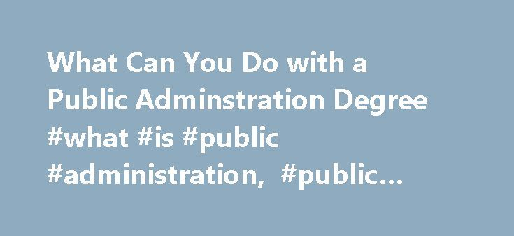 What Can You Do with a Public Adminstration Degree #what #is #public #administration, #public #administration #careers, #jobs http://missouri.remmont.com/what-can-you-do-with-a-public-adminstration-degree-what-is-public-administration-public-administration-careers-jobs/  # Public Administration Majors Guide What Does it Mean to Study Public Administration ? Public administration can be defined as the implementation of policy by civil servants within an official government's executive…