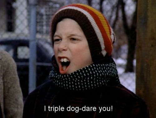 """I triple dog-dare you!"""