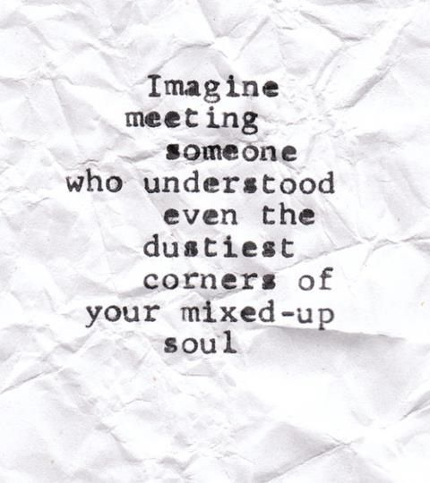 Imagineering someone who understood even the dustiest corners of your mixed up soul.