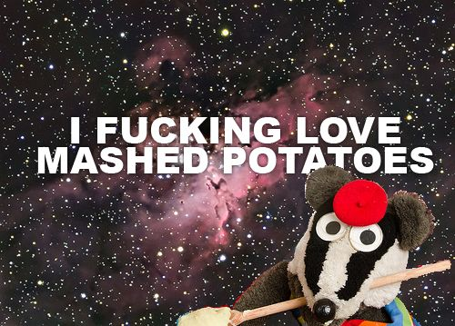 Everybody knows Badger loves MASHED POTATO