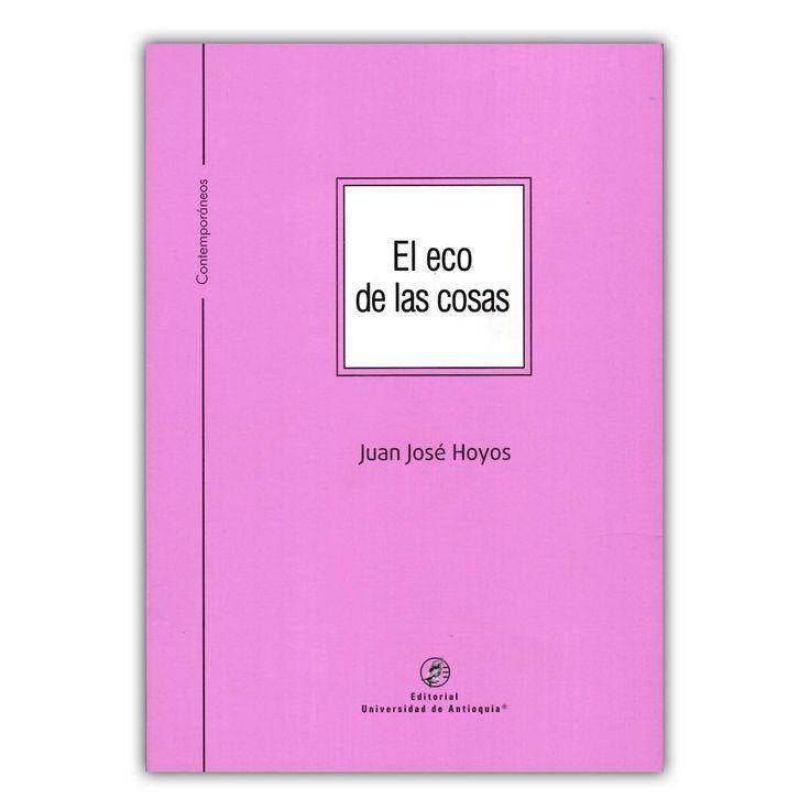 El eco de las cosas  – Juan José Hoyos – Editorial Universidad de Antioquia www.librosyeditores.com Editores y distribuidores.