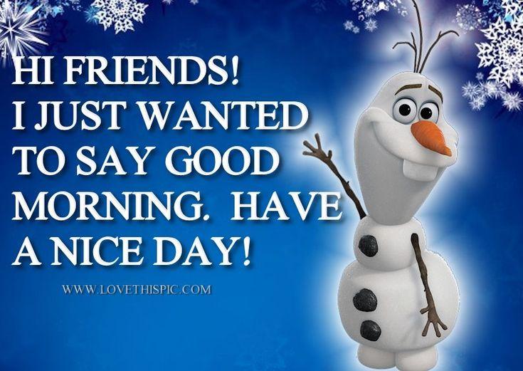 Olaf says,  Good morning friends! ..?