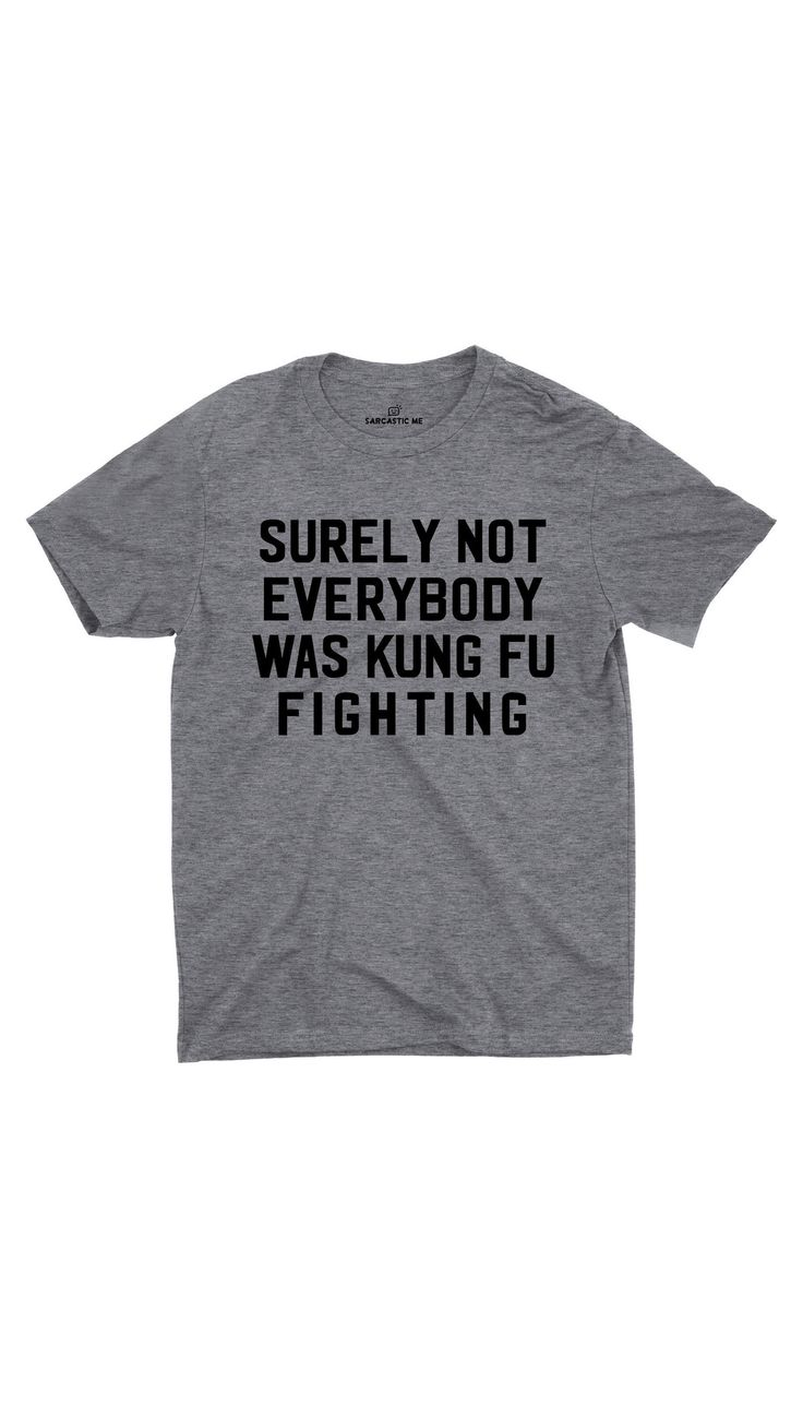 Surely not everybody was kung fu fighting gray unisex t shirt sarcastic me