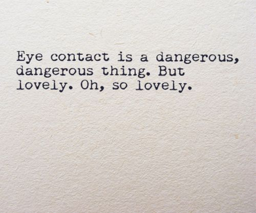 Eye contact is a dangerous, dangerous thing. But lovely. Oh, so lovely