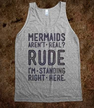 Mermaids Are Real. MERMAIDS  IVE NEVER NEEDED A SHIRT MORE THAN I NEED THIS SHIRT RIGHT NOW 1!!!!!!!!!111!!1!!11!!1!1!!!!