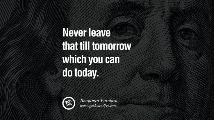 Never leave that till tomorrow which you can do today. Benjamin Franklin Quotes on Knowledge, Opportunities, and Liberty