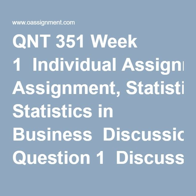QNT 351 Week 1  Individual Assignment, Statistics in Business  Discussion Question 1  Discussion Question 2  Discussion Question 3  Discussion Question 4  Discussion Question 5  Discussion Question 6