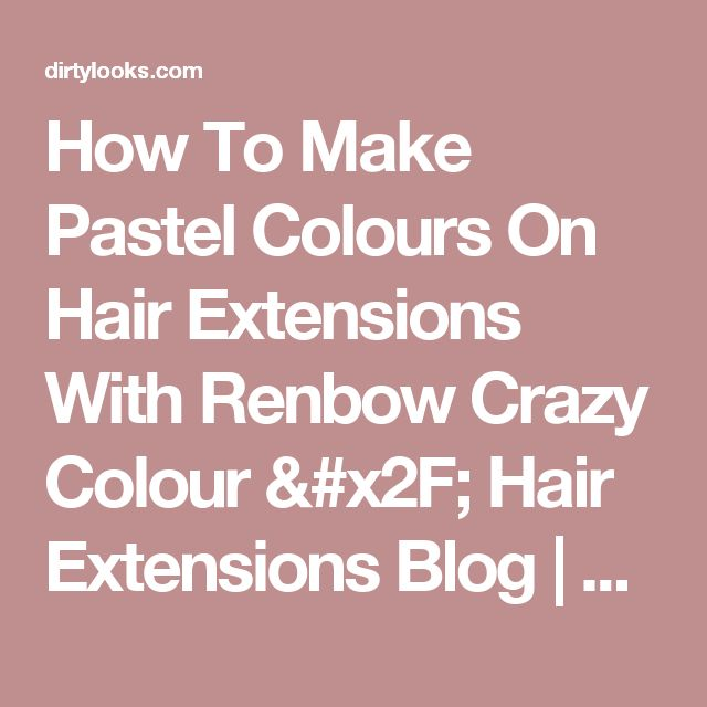 How To Make Pastel Colours On Hair Extensions With Renbow Crazy Colour / Hair Extensions Blog | Hair Tutorials & Hair Care News | Milk + Blush