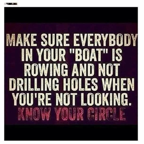 """Make sure everyone in your """"boat"""" is rowing and not drilling holes when you're not looking."""