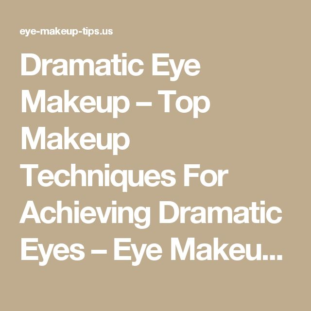 Dramatic Eye Makeup – Top Makeup Techniques For Achieving Dramatic Eyes – Eye Makeup Tips