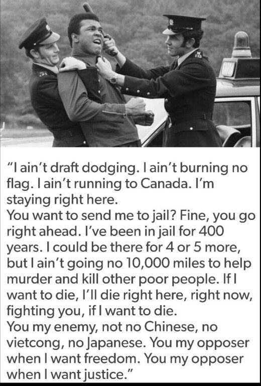Muhammad Ali. If only there were more with his guts and honesty AND lack of stupidity in believing the Uncle Sam crap.