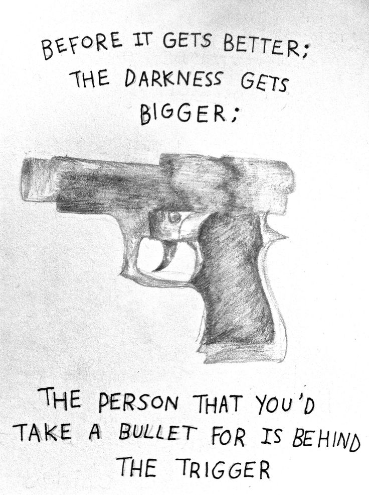 before it gets better; the darkness gets bigger; the person that you'd take a bullet for is behind the trigger