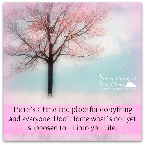 There's a time and place for everything and everyone. Don't force what's not yet supposed to fit into your life.     _More fantastic quotes on: https://www.facebook.com/SilverLiningOfYourCloud  _Follow my Quote Blog on: http://silverliningofyourcloud.wordpress.com/