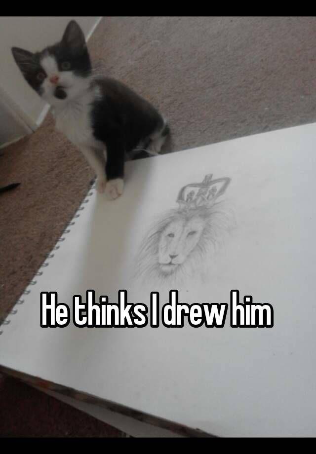 """"""" He thinks I drew him """""""